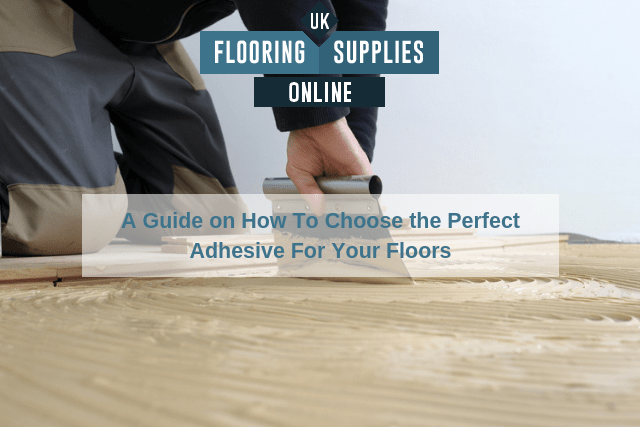 A Guide on How To Choose the Perfect Adhesive For Your Floors