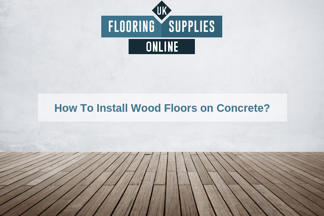 How To Install Wood Floors on Concrete?