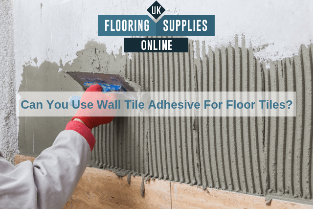 Can You Use Wall Tile Adhesive For Floor Tiles